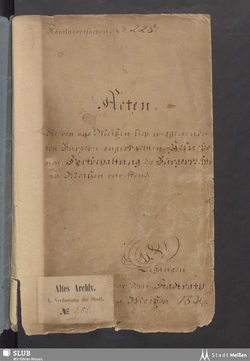 Vorschaubild von Acten, die von aus Meißen sich weggewendeten Bürger angebrachten Gesuche um Fortbehaltung des Bürgerrechts in Meißen betreffend - Rep. I, L 285