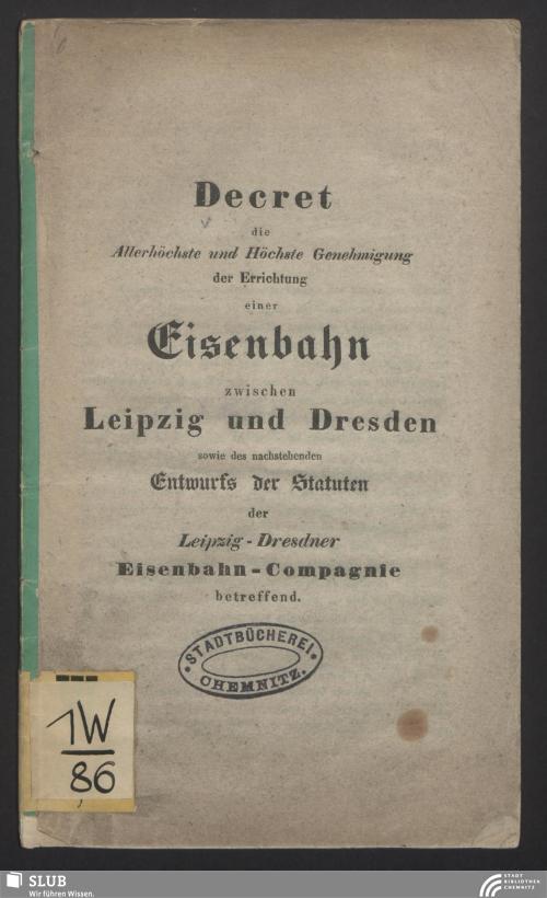 Vorschaubild von Decret die Allerhöchste und Höchste Genehmigung der Errichtung einer Eisenbahn zwischen Leipzig und Dresden sowie des nachstehenden Entwurfs der Statuten der Leipzig-Dresdner Eisenbahn-Compagnie betreffend