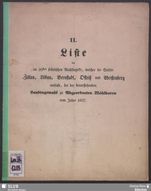 Vorschaubild von Liste der im 20sten städtischen Wahlbezirke, welcher die Städte Zittau, Löbau, Bernstadt, Ostritz und Weißenberg umfaßt, bei der bevorstehenden Landtagswahl zu Abgeordneten Wählbaren vom Jahre 1857